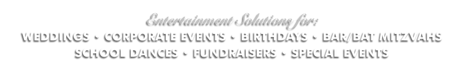Entertainment Solutions for WEDDINGS, CORPORATE EVENTS, BIRTHDAYS, BAR/BAT MITZVAHS SCHOOL DANCES, FUNDRAISERS AND SPECIAL EVENTS.